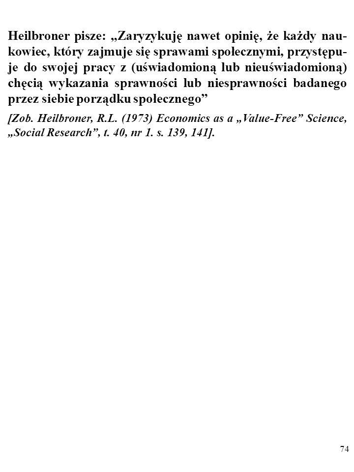 73 Robert Heilbroner (1919-2005): W naukach społecznych emocjonalny stosunek uczonego do badanych problemów jest nieuchronny. W naukach przyrod- dnicz