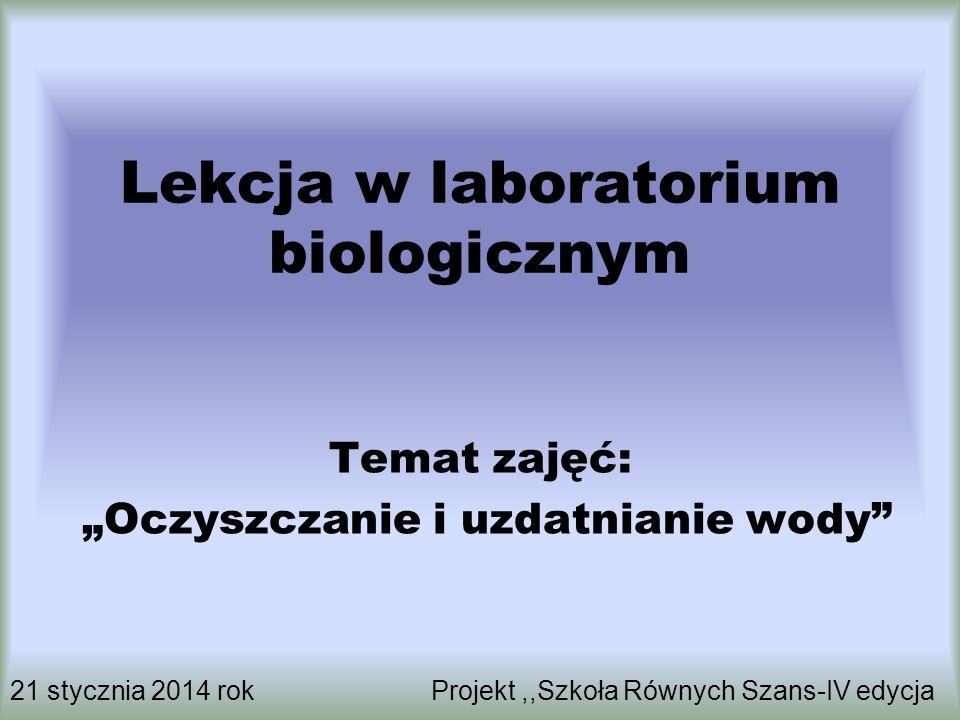 """Lekcja w laboratorium biologicznym Temat zajęć: """"Oczyszczanie i uzdatnianie wody"""" 21 stycznia 2014 rok Projekt,,Szkoła Równych Szans-IV edycja"""