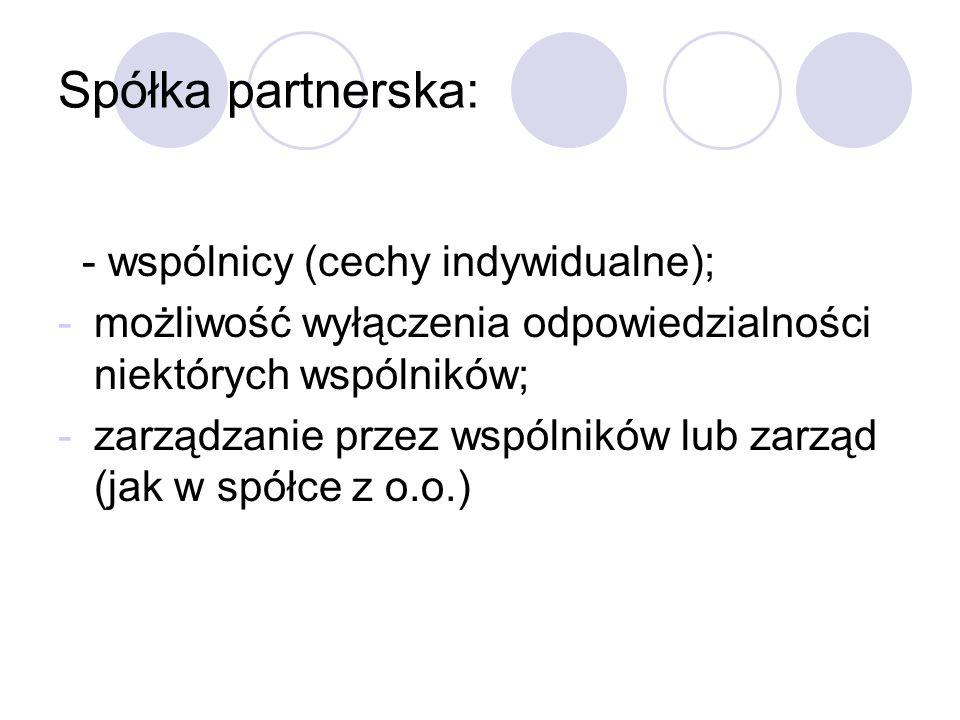 Spółka partnerska: - wspólnicy (cechy indywidualne); -możliwość wyłączenia odpowiedzialności niektórych wspólników; -zarządzanie przez wspólników lub zarząd (jak w spółce z o.o.)