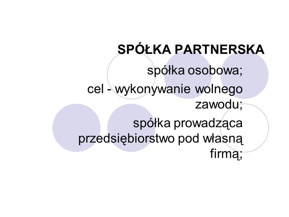 SPÓŁKA PARTNERSKA spółka osobowa; cel - wykonywanie wolnego zawodu; spółka prowadząca przedsiębiorstwo pod własną firmą;