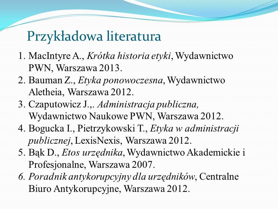 Przykładowa literatura 1.MacIntyre A., Krótka historia etyki, Wydawnictwo PWN, Warszawa 2013. 2.Bauman Z., Etyka ponowoczesna, Wydawnictwo Aletheia, W