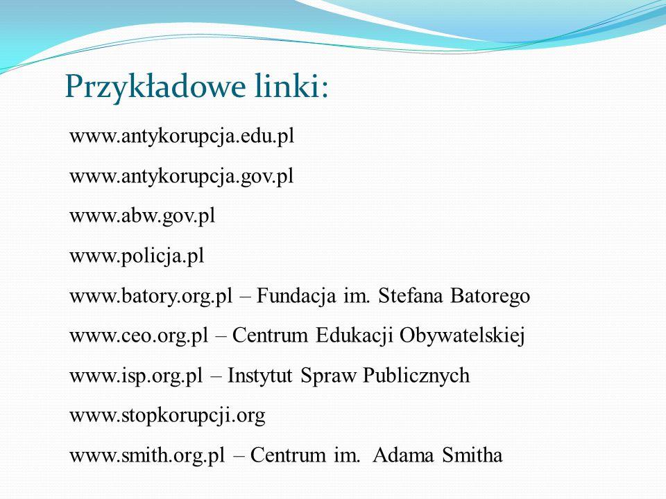 Przykładowe linki: www.antykorupcja.edu.pl www.antykorupcja.gov.pl www.abw.gov.pl www.policja.pl www.batory.org.pl – Fundacja im. Stefana Batorego www