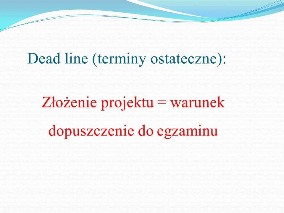 Dead line (terminy ostateczne): Złożenie projektu = warunek dopuszczenie do egzaminu