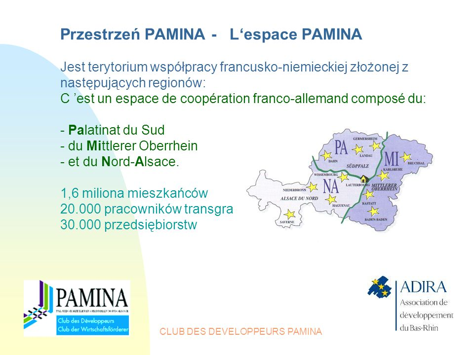 CLUB DES DEVELOPPEURS PAMINA Przestrzeń PAMINA - L'espace PAMINA Jest terytorium współpracy francusko-niemieckiej złożonej z następujących regionów: C 'est un espace de coopération franco-allemand composé du: - Palatinat du Sud - du Mittlerer Oberrhein - et du Nord-Alsace.