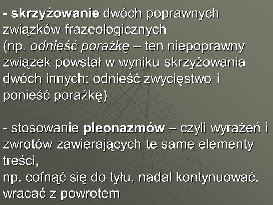 - skrzyżowanie dwóch poprawnych związków frazeologicznych (np.