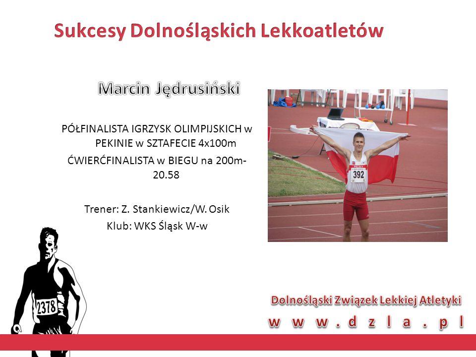 PÓŁFINALISTA IGRZYSK OLIMPIJSKICH w PEKINIE w SZTAFECIE 4x100m ĆWIERĆFINALISTA w BIEGU na 200m- 20.58 Trener: Z. Stankiewicz/W. Osik Klub: WKS Śląsk W