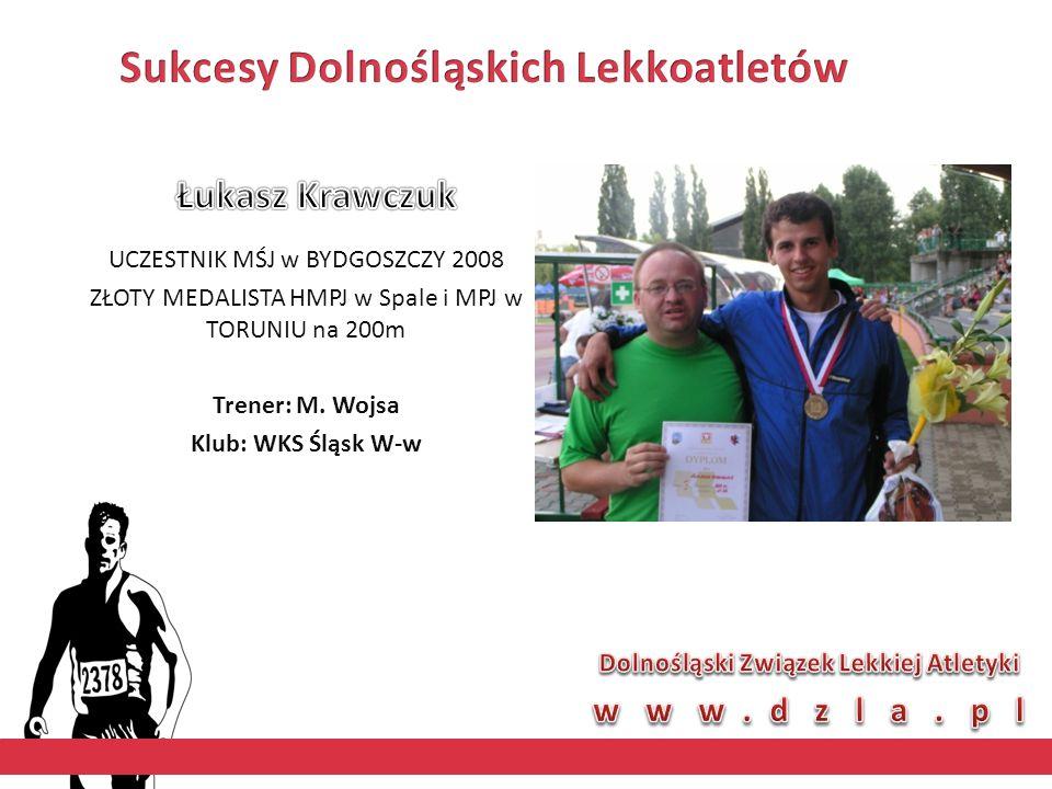 UCZESTNIK MŚJ w BYDGOSZCZY 2008 ZŁOTY MEDALISTA HMPJ w Spale i MPJ w TORUNIU na 200m Trener: M. Wojsa Klub: WKS Śląsk W-w