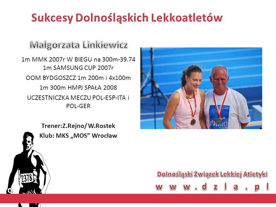 """1m MMK 2007r W BIEGU na 300m-39.74 1m SAMSUNG CUP 2007r OOM BYDGOSZCZ 1m 200m i 4x100m 1m 300m HMPJ SPAŁA 2008 UCZESTNICZKA MECZU POL-ESP-ITA i POL-GER Trener:Z.Rejno/ W.Rostek Klub: MKS """"MOS Wrocław"""