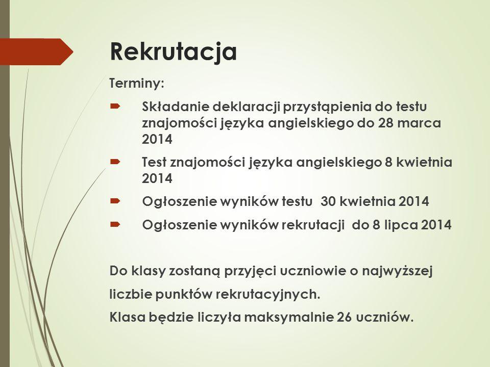 Rekrutacja Terminy:  Składanie deklaracji przystąpienia do testu znajomości języka angielskiego do 28 marca 2014  Test znajomości języka angielskiego 8 kwietnia 2014  Ogłoszenie wyników testu 30 kwietnia 2014  Ogłoszenie wyników rekrutacji do 8 lipca 2014 Do klasy zostaną przyjęci uczniowie o najwyższej liczbie punktów rekrutacyjnych.