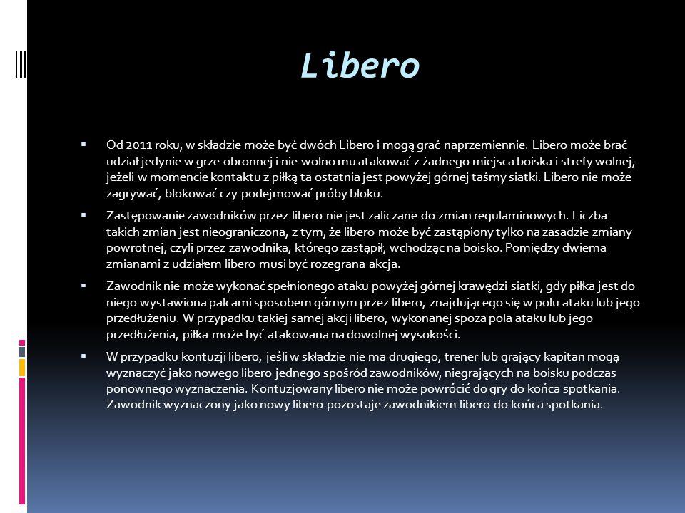 Libero  Od 2011 roku, w składzie może być dwóch Libero i mogą grać naprzemiennie. Libero może brać udział jedynie w grze obronnej i nie wolno mu atak