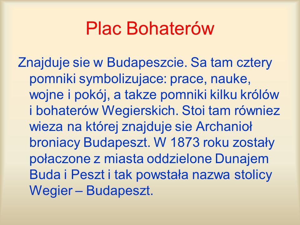 Plac Bohaterów Znajduje sie w Budapeszcie. Sa tam cztery pomniki symbolizujace: prace, nauke, wojne i pokój, a takze pomniki kilku królów i bohaterów