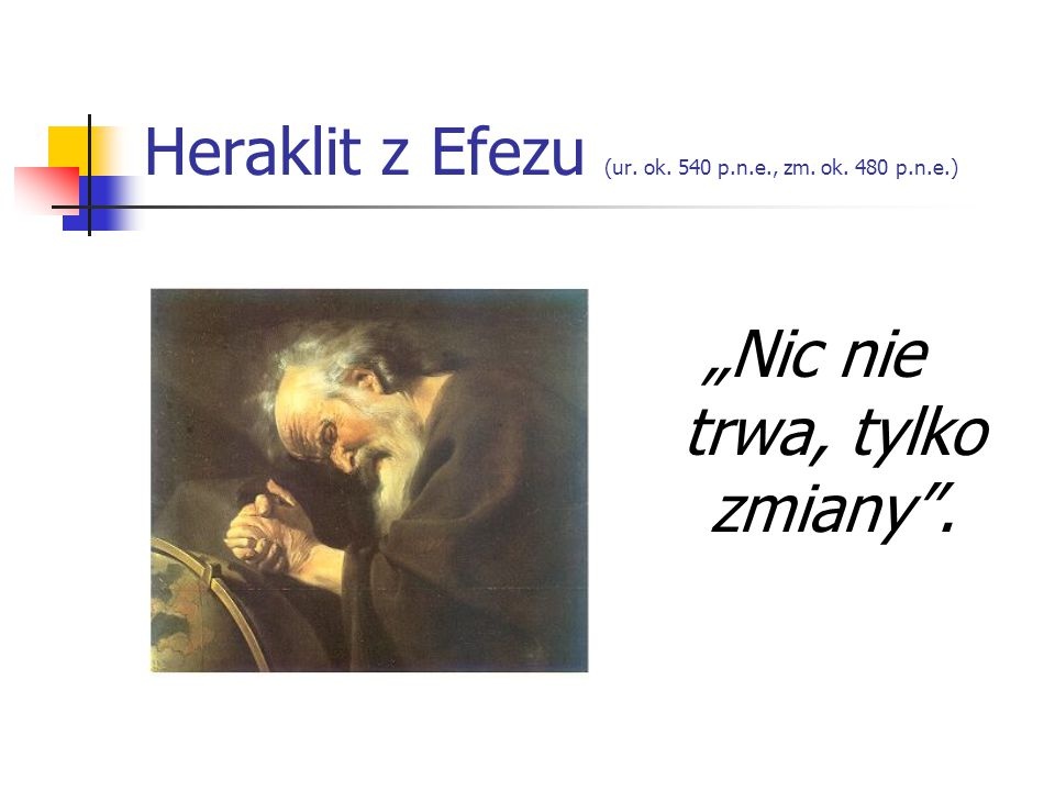 """Heraklit z Efezu (ur. ok. 540 p.n.e., zm. ok. 480 p.n.e.) """"Nic nie trwa, tylko zmiany""""."""