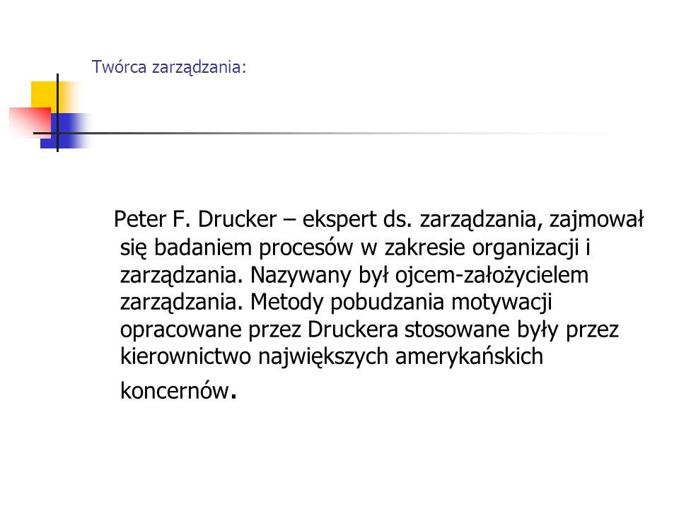 Twórca zarządzania: Peter F. Drucker – ekspert ds. zarządzania, zajmował się badaniem procesów w zakresie organizacji i zarządzania. Nazywany był ojce