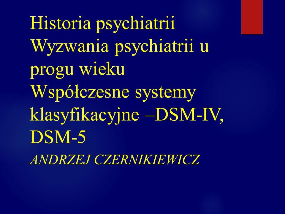 Historia psychiatrii Wyzwania psychiatrii u progu wieku Współczesne systemy klasyfikacyjne –DSM-IV, DSM-5 ANDRZEJ CZERNIKIEWICZ