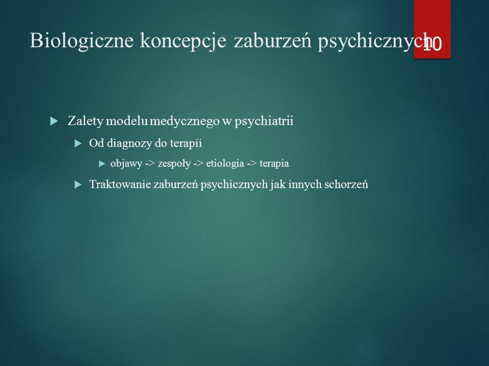 Biologiczne koncepcje zaburzeń psychicznych  Zalety modelu medycznego w psychiatrii  Od diagnozy do terapii  objawy -> zespoły -> etiologia -> terapia  Traktowanie zaburzeń psychicznych jak innych schorzeń 10