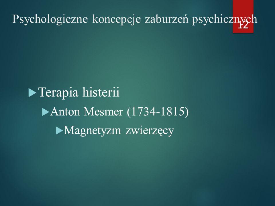 Psychologiczne koncepcje zaburzeń psychicznych  Terapia histerii  Anton Mesmer (1734-1815)  Magnetyzm zwierzęcy 12