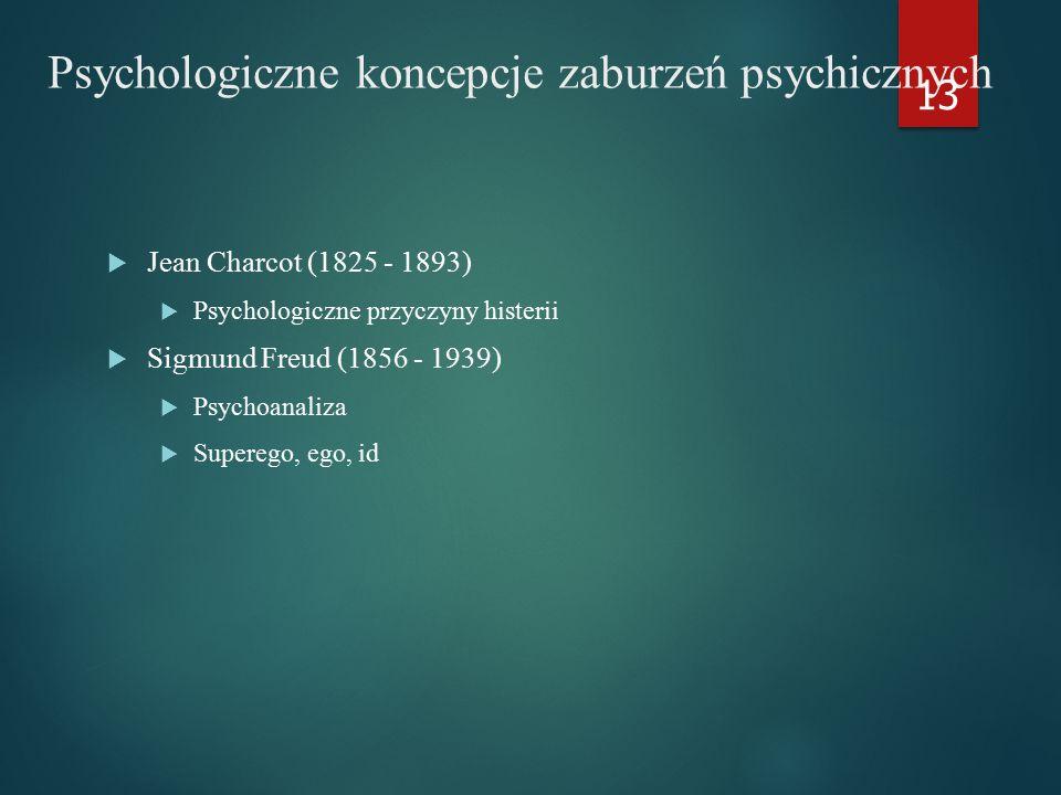 Psychologiczne koncepcje zaburzeń psychicznych  Jean Charcot (1825 - 1893)  Psychologiczne przyczyny histerii  Sigmund Freud (1856 - 1939)  Psychoanaliza  Superego, ego, id 13