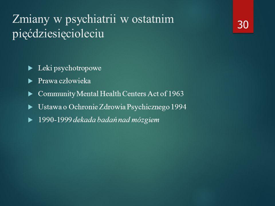 Zmiany w psychiatrii w ostatnim pięćdziesięcioleciu  Leki psychotropowe  Prawa człowieka  Community Mental Health Centers Act of 1963  Ustawa o Ochronie Zdrowia Psychicznego 1994  1990-1999 dekada badań nad mózgiem 30