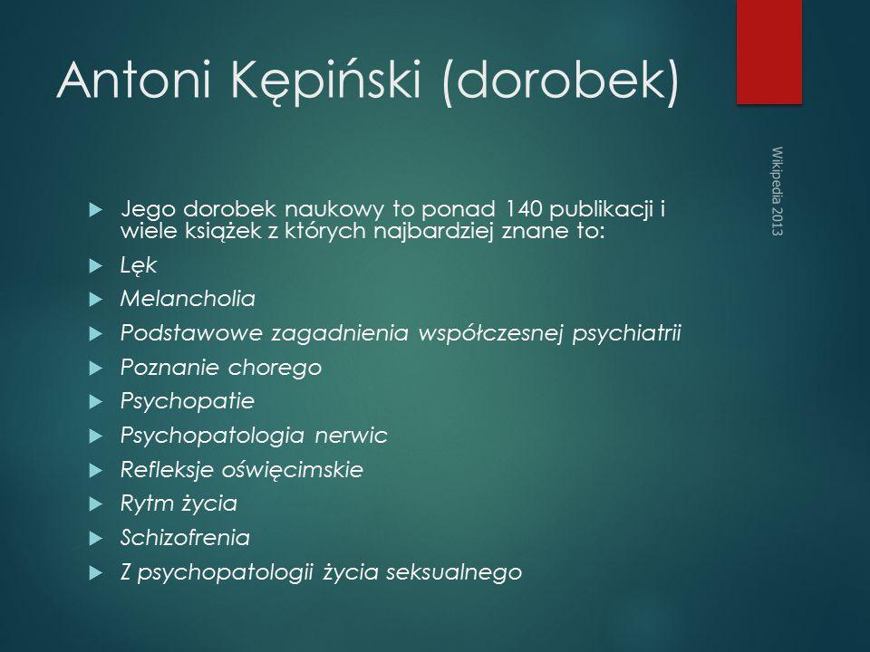 Antoni Kępiński (dorobek)  Jego dorobek naukowy to ponad 140 publikacji i wiele książek z których najbardziej znane to:  Lęk  Melancholia  Podstawowe zagadnienia współczesnej psychiatrii  Poznanie chorego  Psychopatie  Psychopatologia nerwic  Refleksje oświęcimskie  Rytm życia  Schizofrenia  Z psychopatologii życia seksualnego Wikipedia 2013