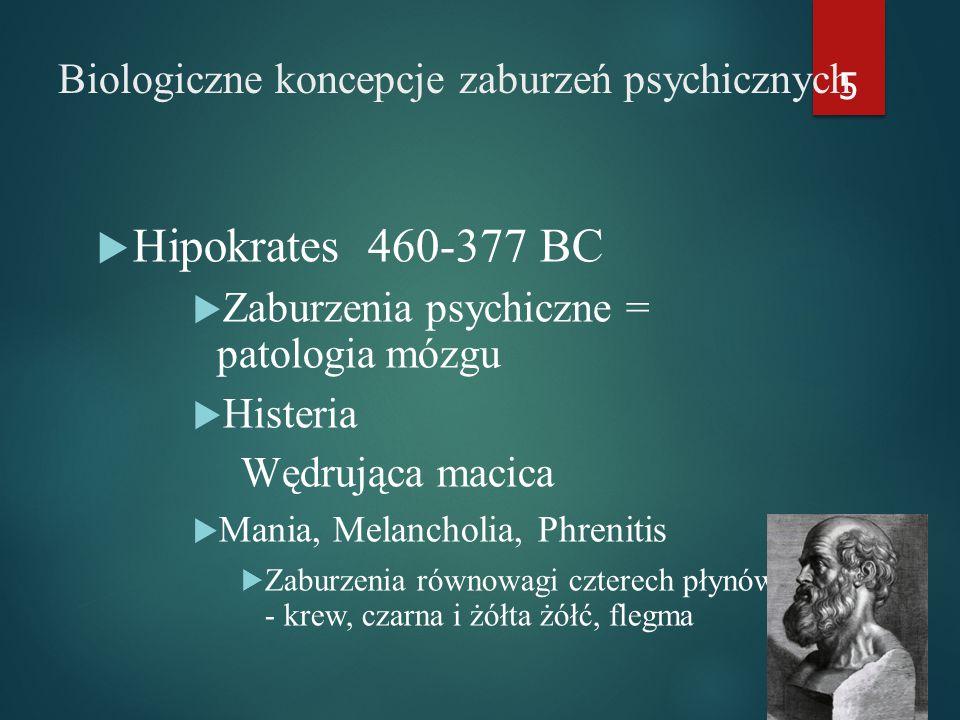 Biologiczne koncepcje zaburzeń psychicznych  Hipokrates 460-377 BC  Zaburzenia psychiczne = patologia mózgu  Histeria Wędrująca macica  Mania, Melancholia, Phrenitis  Zaburzenia równowagi czterech płynów - krew, czarna i żółta żółć, flegma 5