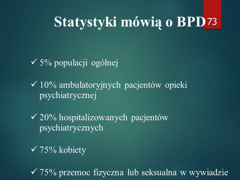 73 Statystyki mówią o BPD 5% populacji ogólnej 10% ambulatoryjnych pacjentów opieki psychiatrycznej 20% hospitalizowanych pacjentów psychiatrycznych 75% kobiety 75% przemoc fizyczna lub seksualna w wywiadzie