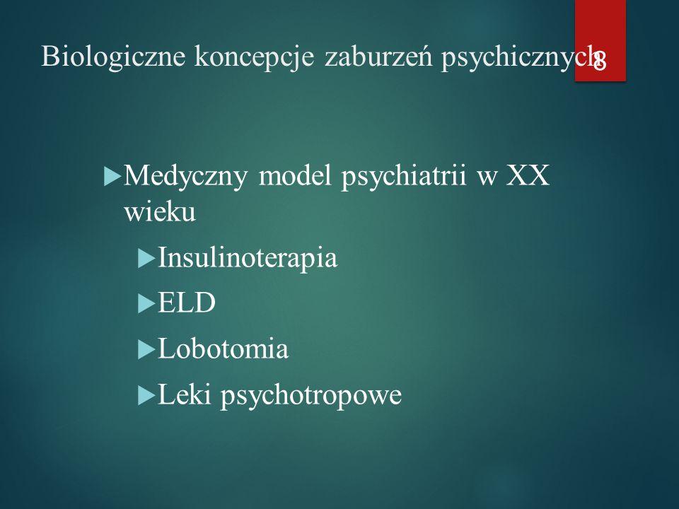 Biologiczne koncepcje zaburzeń psychicznych  Medyczny model psychiatrii w XX wieku  Insulinoterapia  ELD  Lobotomia  Leki psychotropowe 8