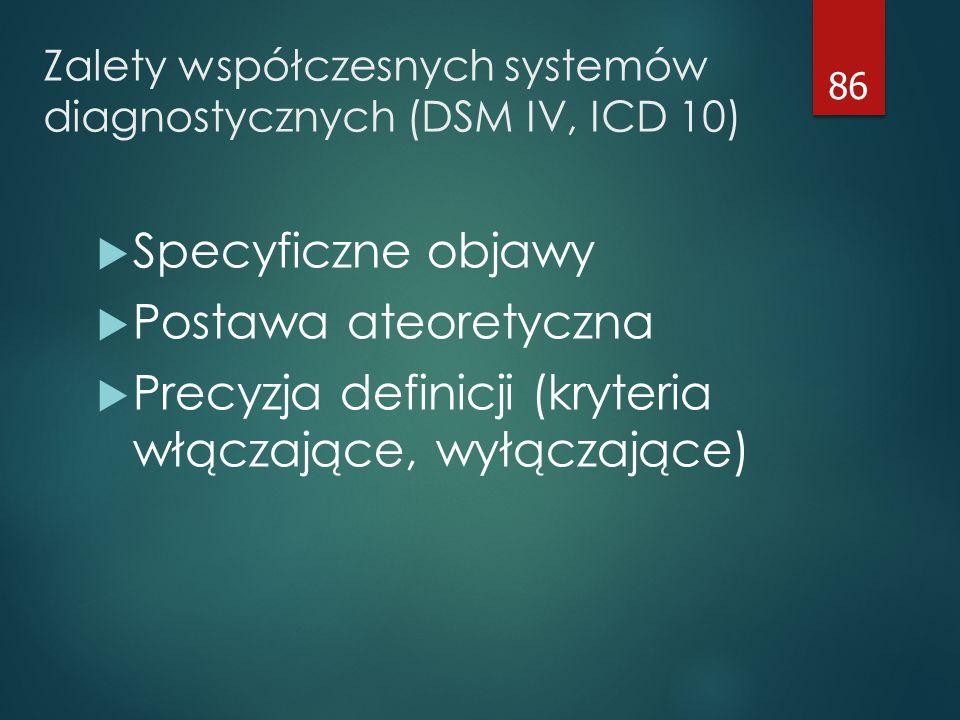 Zalety współczesnych systemów diagnostycznych (DSM IV, ICD 10)  Specyficzne objawy  Postawa ateoretyczna  Precyzja definicji (kryteria włączające, wyłączające) 86