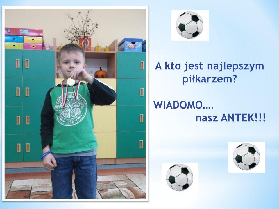 A kto jest najlepszym piłkarzem? WIADOMO…. nasz ANTEK!!!
