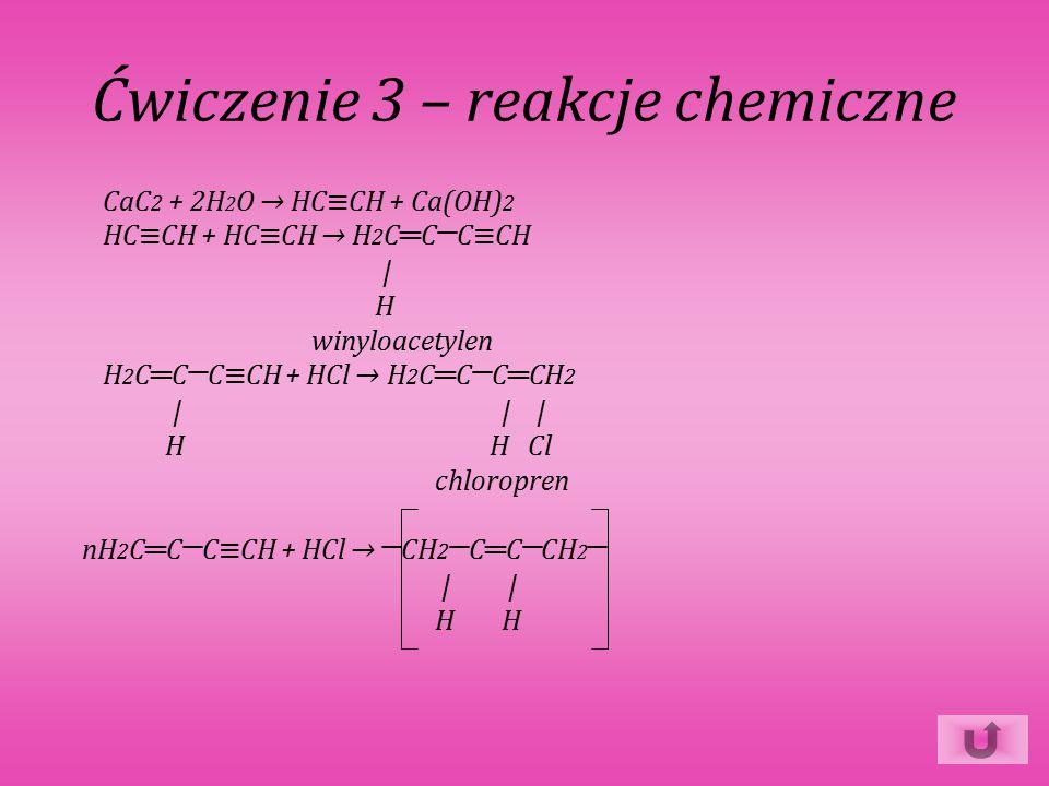 Ćwiczenie 3 – reakcje chemiczne CaC 2 + 2H 2 O → HC≡CH + Ca(OH) 2 HC≡CH + HC≡CH → H 2 C ═ C─C≡CH | H winyloacetylen H 2 C ═ C─C≡CH + HCl → H 2 C ═ C─C ═ CH 2 | | | H H Cl chloropren nH 2 C ═ C─C≡CH + HCl → ─CH 2 ─C ═ C─CH 2 ─ | | H H