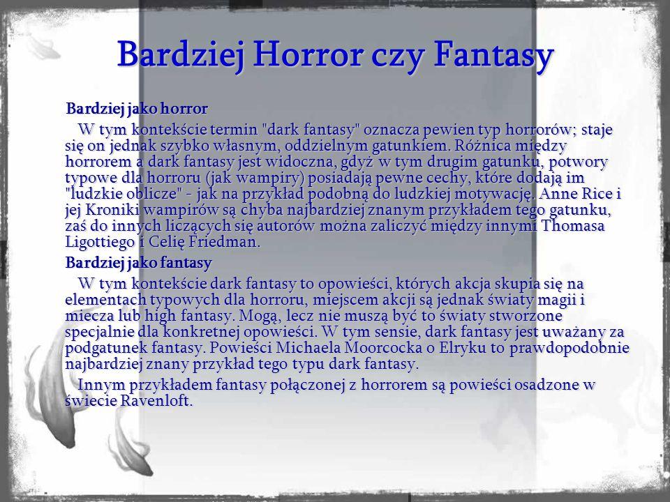 Bardziej Horror czy Fantasy Bardziej jako horror Bardziej jako horror W tym kontekście termin dark fantasy oznacza pewien typ horrorów; staje się on jednak szybko własnym, oddzielnym gatunkiem.