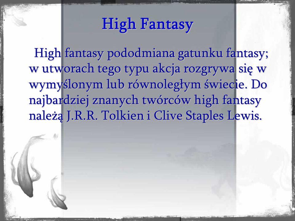 High fantasy pododmiana gatunku fantasy; w utworach tego typu akcja rozgrywa się w wymyślonym lub równoległym świecie. Do najbardziej znanych twórców