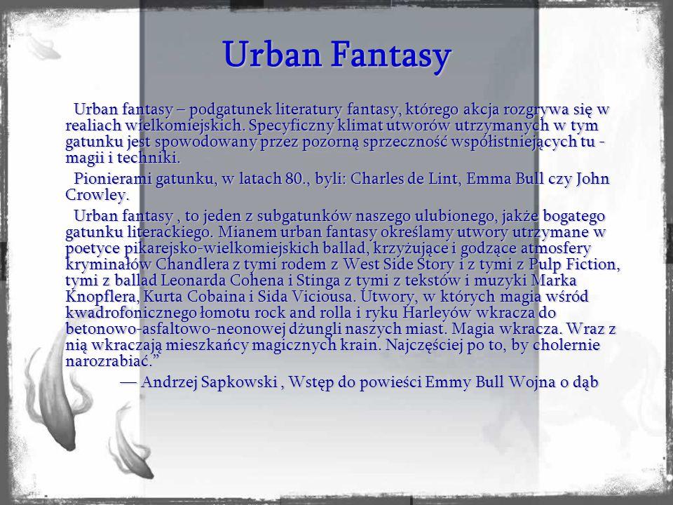 Urban fantasy – podgatunek literatury fantasy, którego akcja rozgrywa się w realiach wielkomiejskich. Specyficzny klimat utworów utrzymanych w tym gat