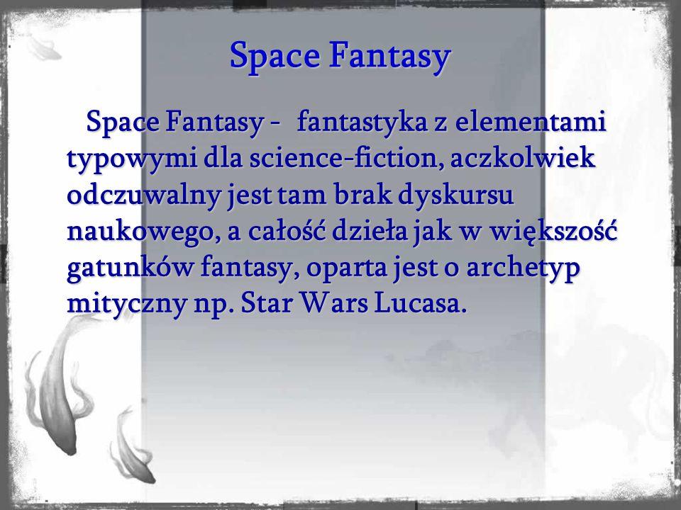 Space Fantasy - fantastyka z elementami typowymi dla science-fiction, aczkolwiek odczuwalny jest tam brak dyskursu naukowego, a całość dzieła jak w wi