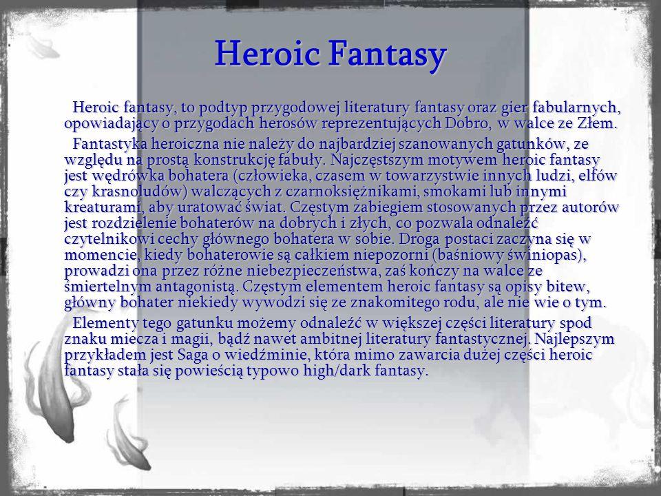 Heroic fantasy, to podtyp przygodowej literatury fantasy oraz gier fabularnych, opowiadający o przygodach herosów reprezentujących Dobro, w walce ze Złem.