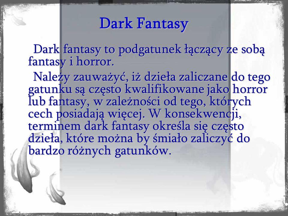 Dark fantasy to podgatunek łączący ze sobą fantasy i horror. Należy zauważyć, iż dzieła zaliczane do tego gatunku są często kwalifikowane jako horror
