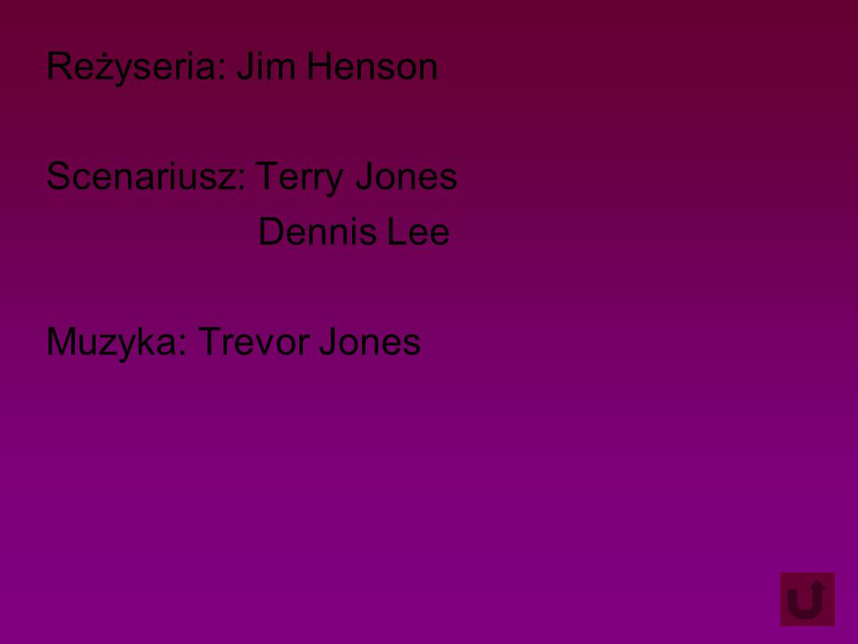 Reżyseria: Jim Henson Scenariusz: Terry Jones Dennis Lee Muzyka: Trevor Jones