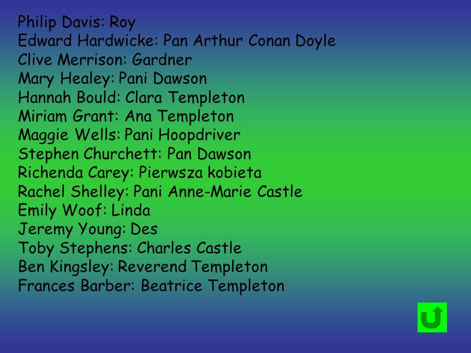 Philip Davis: Roy Edward Hardwicke: Pan Arthur Conan Doyle Clive Merrison: Gardner Mary Healey: Pani Dawson Hannah Bould: Clara Templeton Miriam Grant