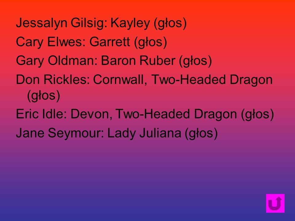 Jessalyn Gilsig: Kayley (głos) Cary Elwes: Garrett (głos) Gary Oldman: Baron Ruber (głos) Don Rickles: Cornwall, Two-Headed Dragon (głos) Eric Idle: Devon, Two-Headed Dragon (głos) Jane Seymour: Lady Juliana (głos)