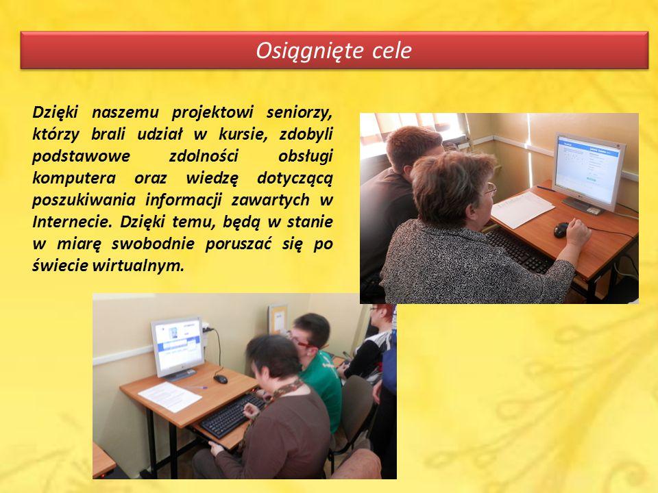 Osiągnięte cele Dzięki naszemu projektowi seniorzy, którzy brali udział w kursie, zdobyli podstawowe zdolności obsługi komputera oraz wiedzę dotyczącą poszukiwania informacji zawartych w Internecie.