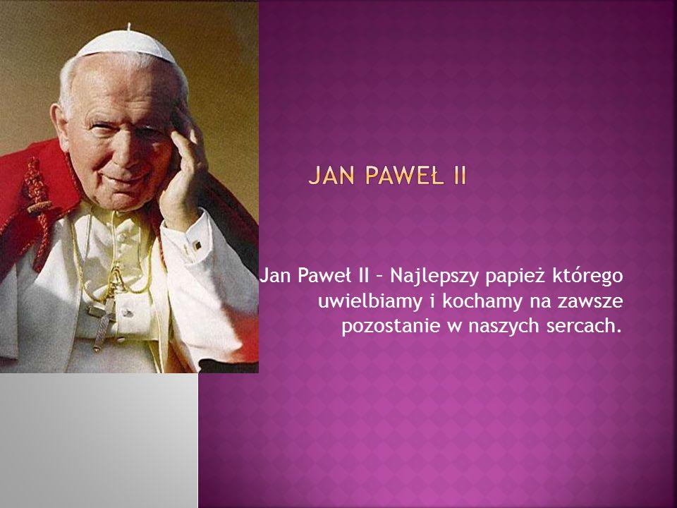 Jan Paweł II – Najlepszy papież którego uwielbiamy i kochamy na zawsze pozostanie w naszych sercach.