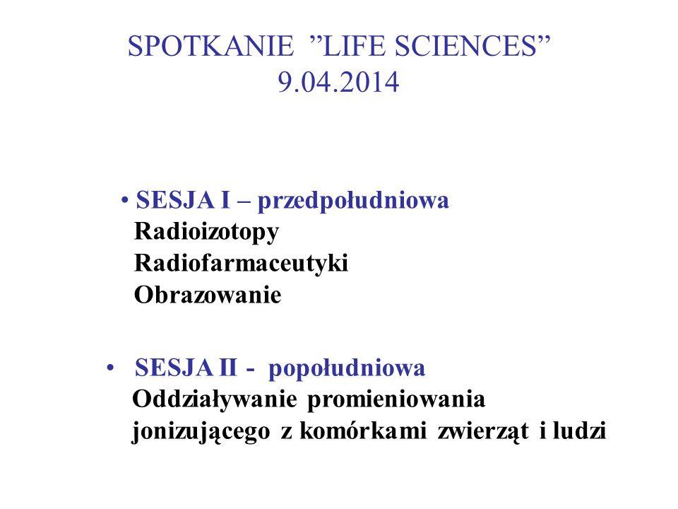SPOTKANIE LIFE SCIENCES 9.04.2014 SESJA II - popołudniowa Oddziaływanie promieniowania jonizującego z komórkami zwierząt i ludzi SESJA I – przedpołudniowa Radioizotopy Radiofarmaceutyki Obrazowanie
