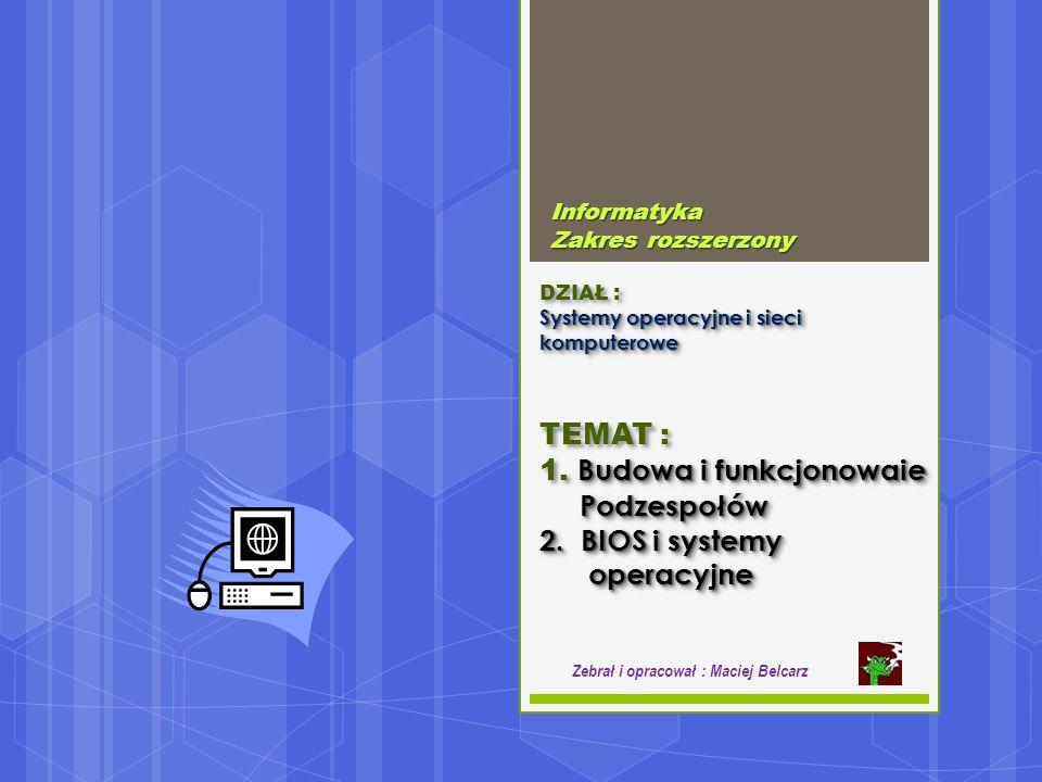 Systemy operacyjne i sieci komputerowe DZIAŁ : Systemy operacyjne i sieci komputerowe Informatyka Zakres rozszerzony Zebrał i opracował : Maciej Belcarz Budowa i funkcjonowaie TEMAT : 1.