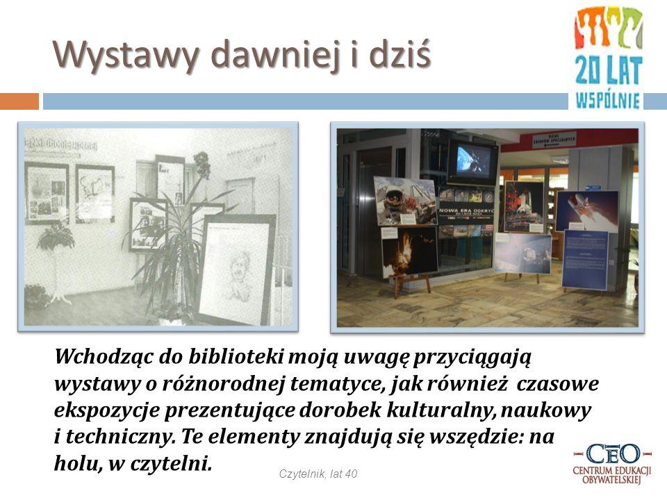 Wystawy dawniej i dziś Wchodząc do biblioteki moją uwagę przyciągają wystawy o różnorodnej tematyce, jak również czasowe ekspozycje prezentujące dorobek kulturalny, naukowy i techniczny.