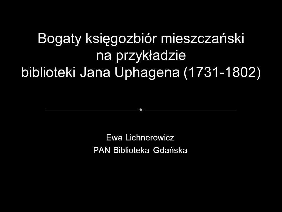 Ewa Lichnerowicz PAN Biblioteka Gdańska Bogaty księgozbiór mieszczański na przykładzie biblioteki Jana Uphagena (1731-1802)