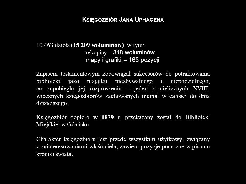 K SIĘGOZBIÓR J ANA U PHAGENA 10 463 dzieła (15 209 woluminów), w tym: rękopisy – 318 woluminów mapy i grafiki – 165 pozycji Zapisem testamentowym zobo