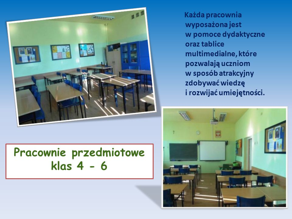 Pracownie przedmiotowe klas 4 - 6 Każda pracownia wyposażona jest w pomoce dydaktyczne oraz tablice multimedialne, które pozwalają uczniom w sposób atrakcyjny zdobywać wiedzę i rozwijać umiejętności.