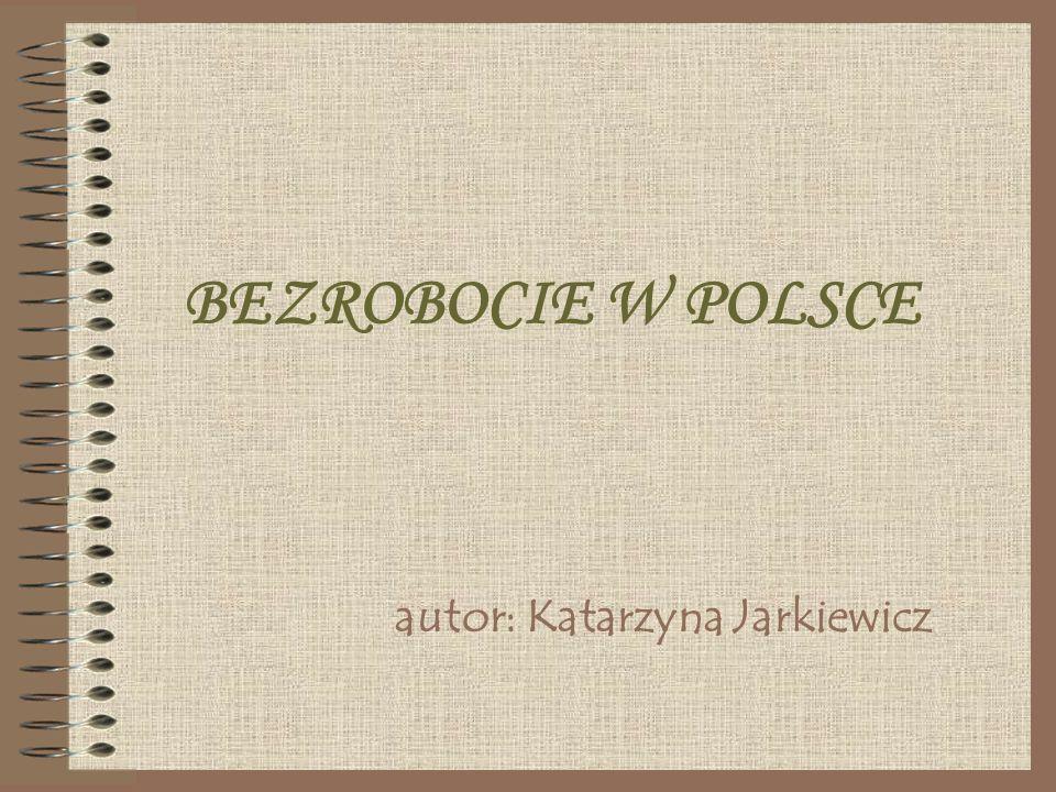 BEZROBOCIE W POLSCE autor: Katarzyna Jarkiewicz