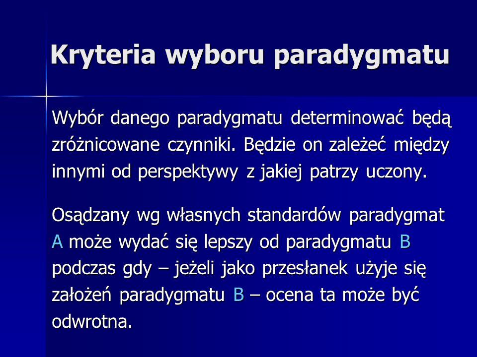 Kryteria wyboru paradygmatu Wybór danego paradygmatu determinować będą zróżnicowane czynniki. Będzie on zależeć między innymi od perspektywy z jakiej