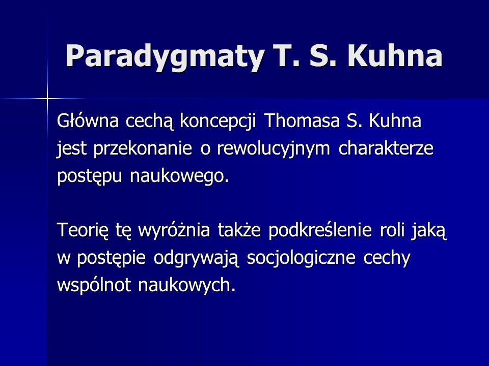 Paradygmaty T. S. Kuhna Główna cechą koncepcji Thomasa S. Kuhna jest przekonanie o rewolucyjnym charakterze postępu naukowego. Teorię tę wyróżnia takż