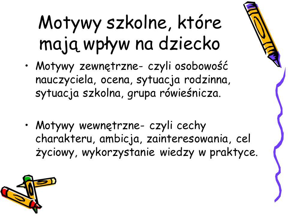 Motywy szkolne, które mają wpływ na dziecko Motywy zewnętrzne- czyli osobowość nauczyciela, ocena, sytuacja rodzinna, sytuacja szkolna, grupa rówieśni
